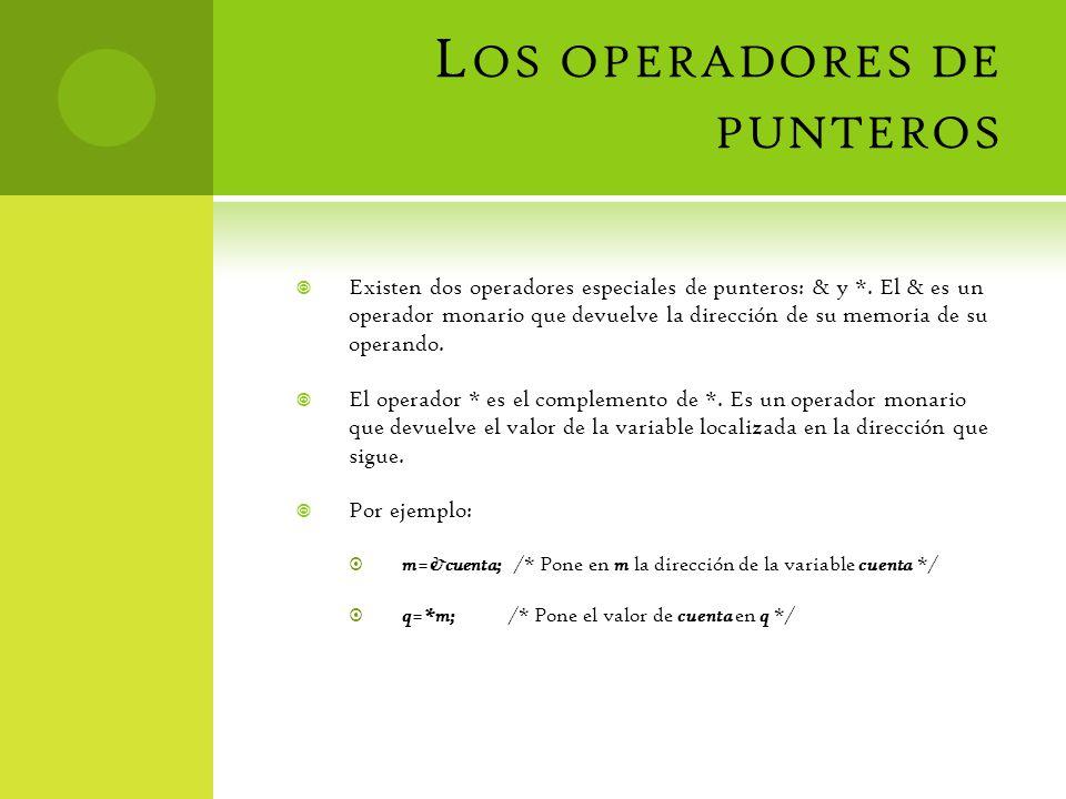L OS OPERADORES DE PUNTEROS Existen dos operadores especiales de punteros: & y *. El & es un operador monario que devuelve la dirección de su memoria