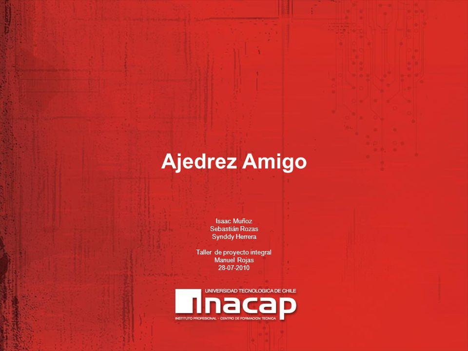 Ajedrez Amigo Isaac Muñoz Sebastián Rozas Synddy Herrera Taller de proyecto integral Manuel Rojas 28-07-2010