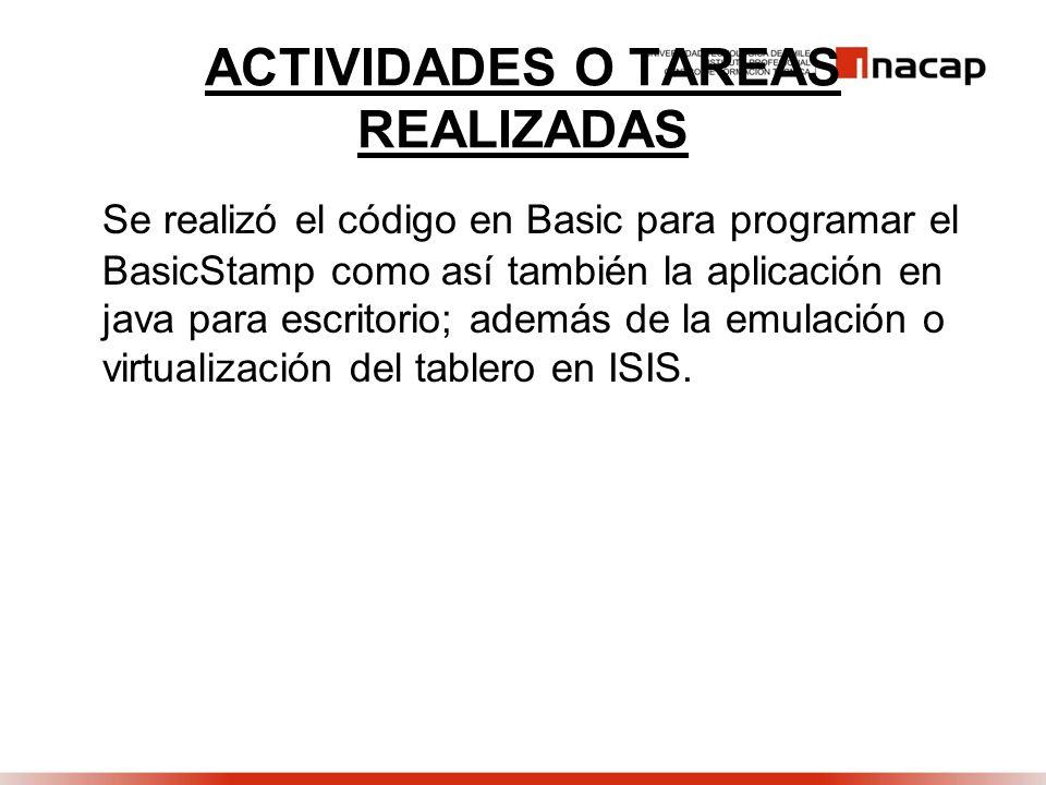 ACTIVIDADES O TAREAS REALIZADAS Se realizó el código en Basic para programar el BasicStamp como así también la aplicación en java para escritorio; además de la emulación o virtualización del tablero en ISIS.