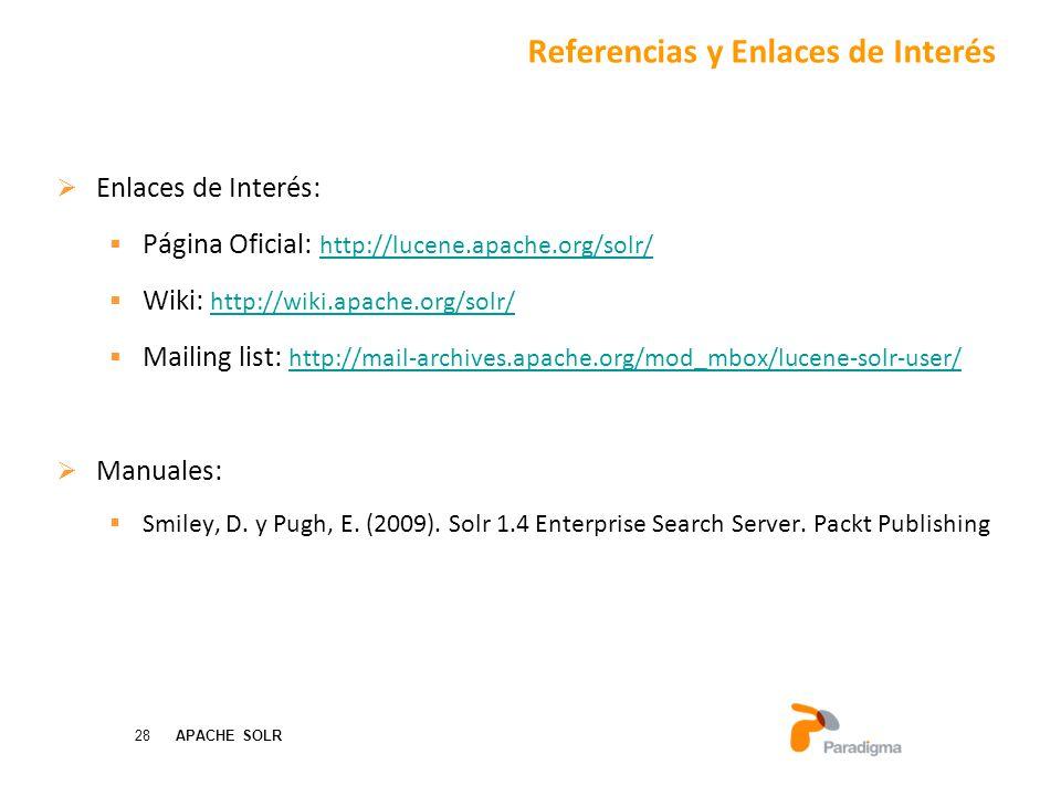 28 APACHE SOLR Enlaces de Interés: Página Oficial: http://lucene.apache.org/solr/ http://lucene.apache.org/solr/ Wiki: http://wiki.apache.org/solr/ http://wiki.apache.org/solr/ Mailing list: http://mail-archives.apache.org/mod_mbox/lucene-solr-user/ http://mail-archives.apache.org/mod_mbox/lucene-solr-user/ Manuales: Smiley, D.