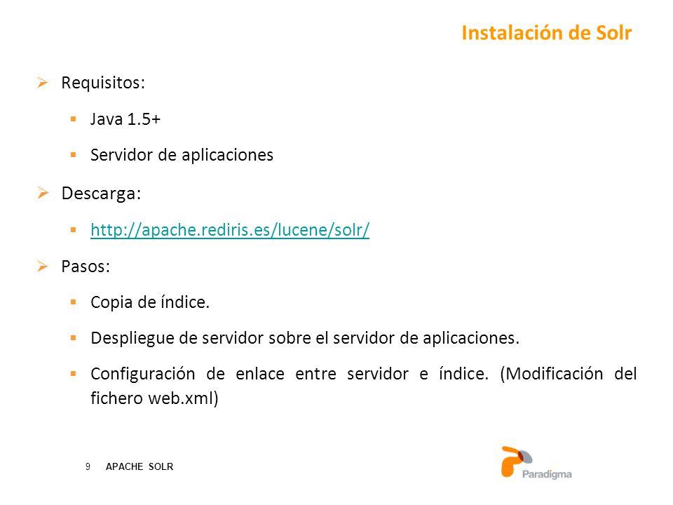 9 APACHE SOLR Requisitos: Java 1.5+ Servidor de aplicaciones Descarga: http://apache.rediris.es/lucene/solr/ Pasos: Copia de índice.