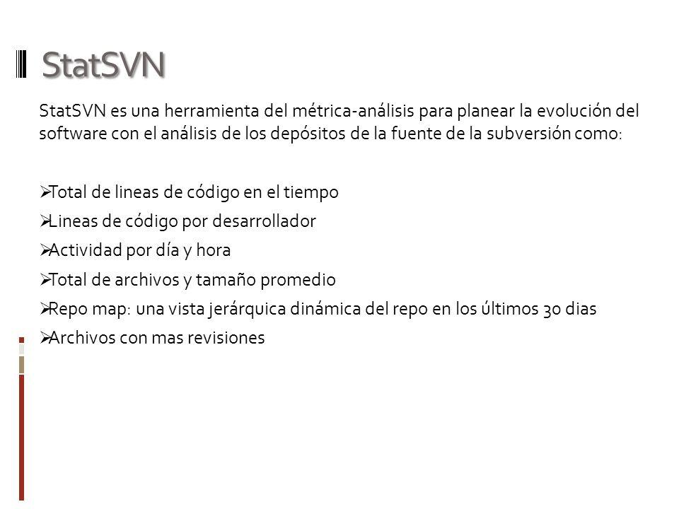 StatSVN StatSVN es una herramienta del métrica-análisis para planear la evolución del software con el análisis de los depósitos de la fuente de la subversión como: Total de lineas de código en el tiempo Lineas de código por desarrollador Actividad por día y hora Total de archivos y tamaño promedio Repo map: una vista jerárquica dinámica del repo en los últimos 30 dias Archivos con mas revisiones