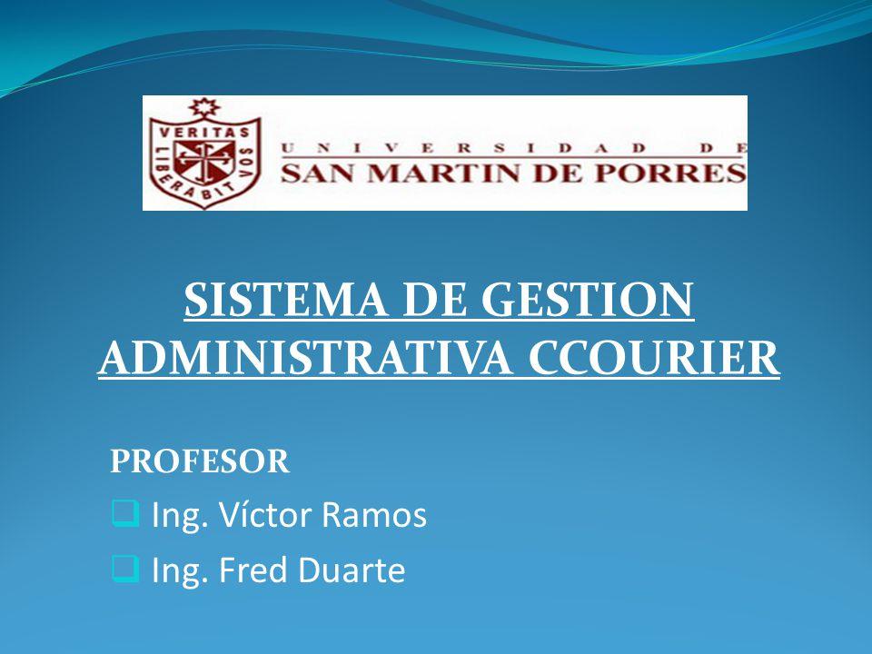PROFESOR Ing. Víctor Ramos Ing. Fred Duarte SISTEMA DE GESTION ADMINISTRATIVA CCOURIER