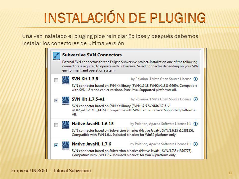 Empresa UNISOFT - Tutorial Subversion 11 Una vez instalado el pluging pide reiniciar Eclipse y después debemos instalar los conectores de ultima versión