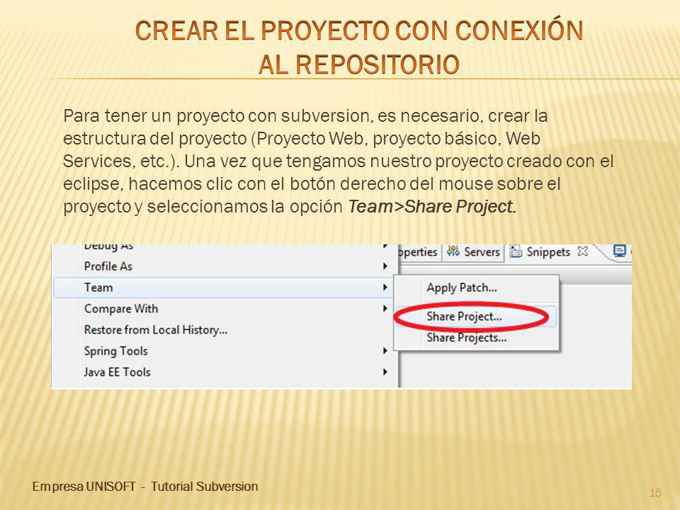 Empresa UNISOFT - Tutorial Subversion 15 Para tener un proyecto con subversion, es necesario, crear la estructura del proyecto (Proyecto Web, proyecto básico, Web Services, etc.).