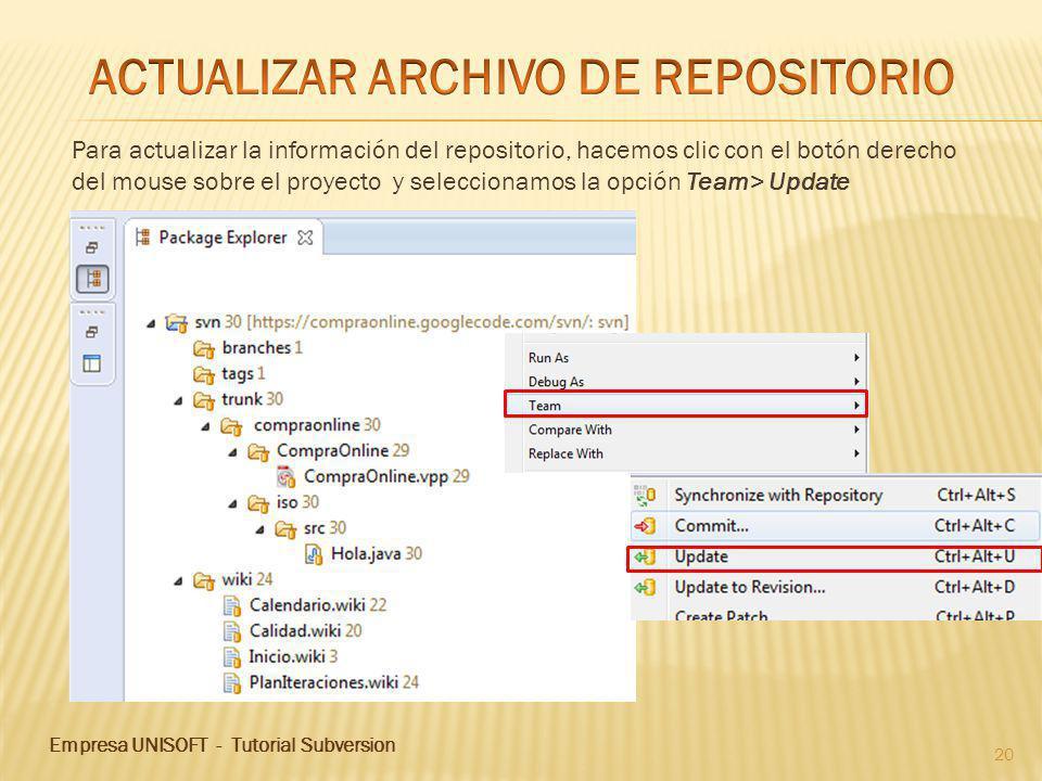 Empresa UNISOFT - Tutorial Subversion 20 Para actualizar la información del repositorio, hacemos clic con el botón derecho del mouse sobre el proyecto y seleccionamos la opción Team> Update