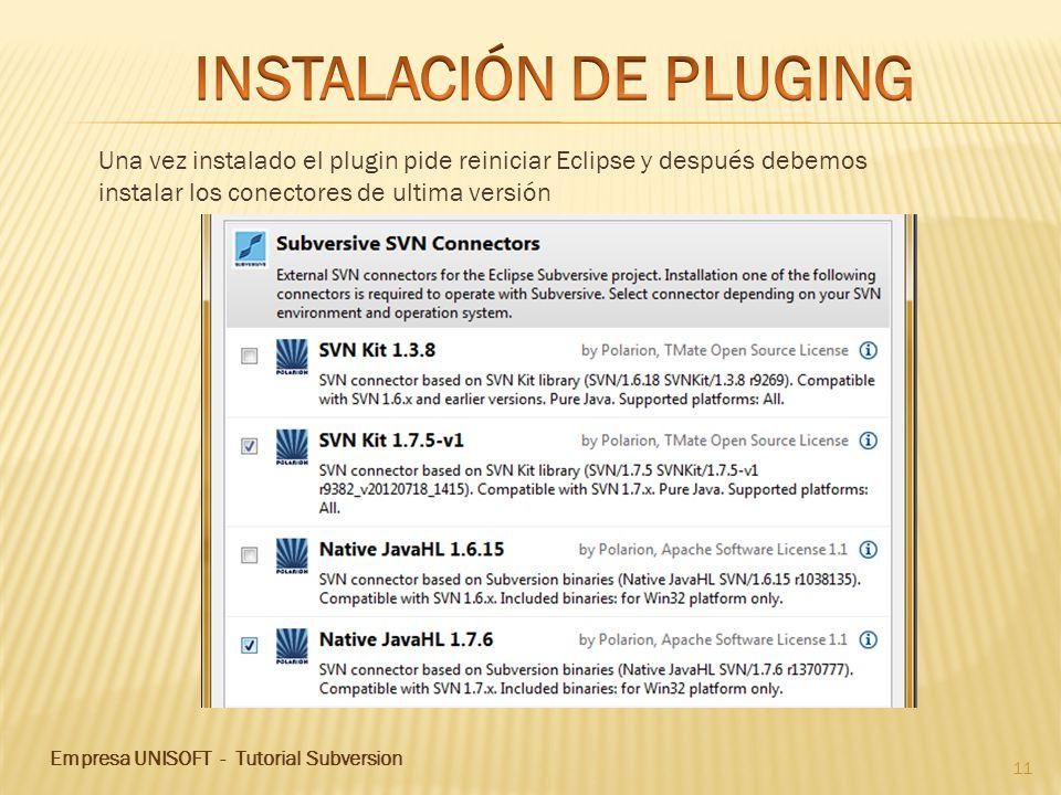 Empresa UNISOFT - Tutorial Subversion 11 Una vez instalado el plugin pide reiniciar Eclipse y después debemos instalar los conectores de ultima versión