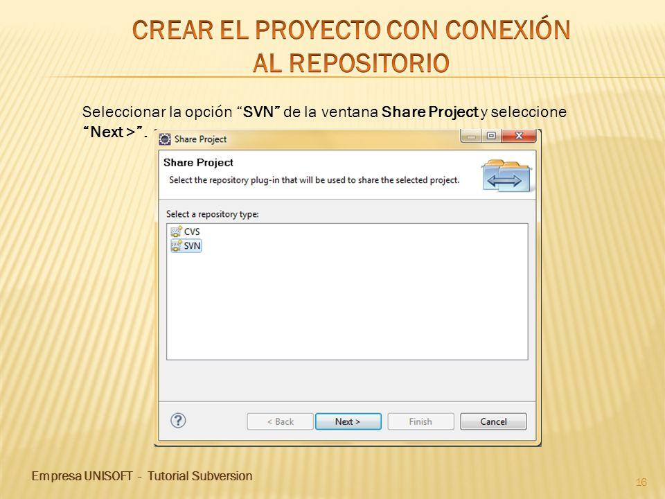 Empresa UNISOFT - Tutorial Subversion 16 Seleccionar la opción SVN de la ventana Share Project y seleccione Next >.