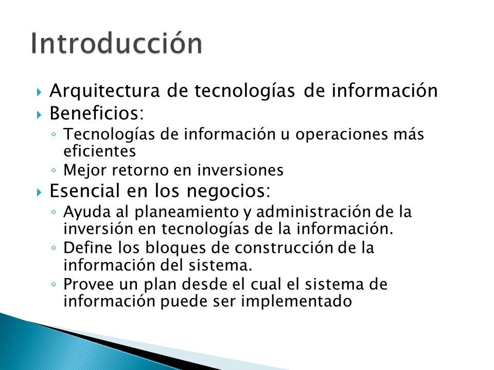 Arquitectura de tecnologías de información Beneficios: Tecnologías de información u operaciones más eficientes Mejor retorno en inversiones Esencial e