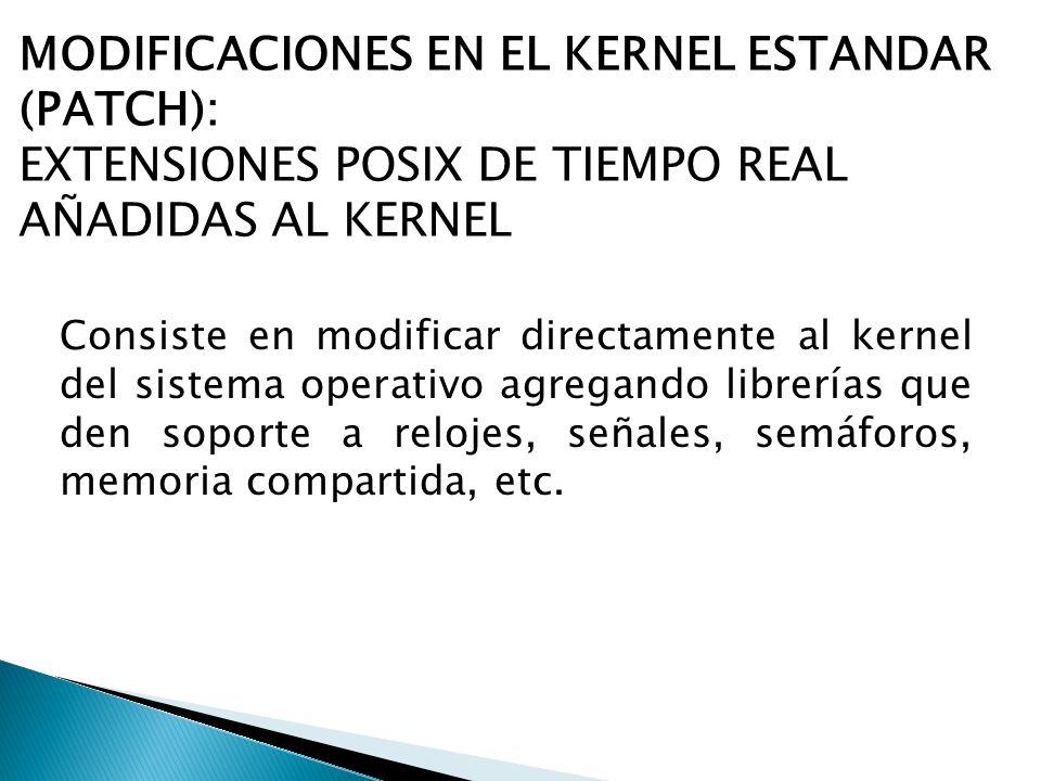 MODIFICACIONES EN EL KERNEL ESTANDAR (PATCH): EXTENSIONES POSIX DE TIEMPO REAL AÑADIDAS AL KERNEL Consiste en modificar directamente al kernel del sis