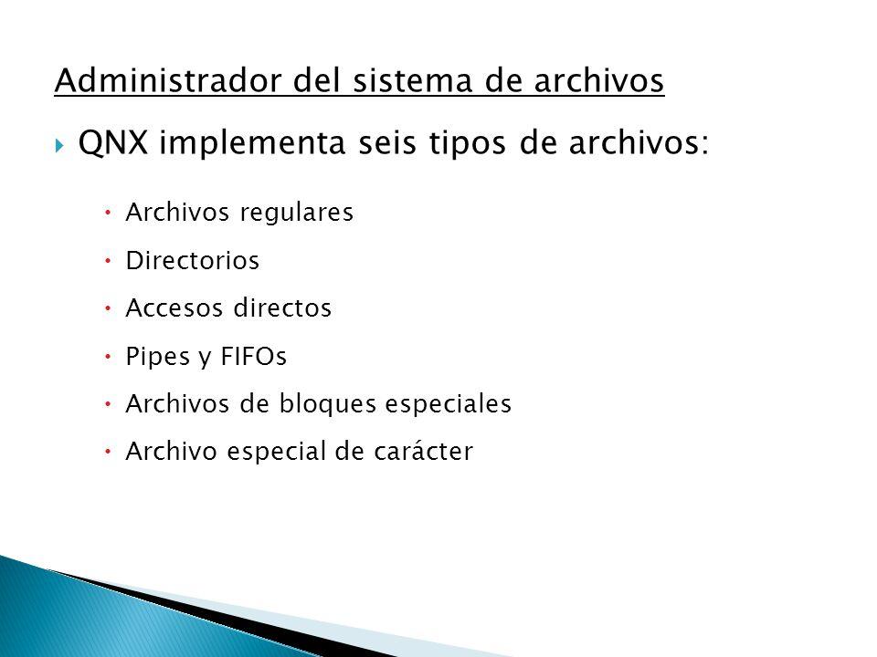 Administrador del sistema de archivos QNX implementa seis tipos de archivos: Archivos regulares Directorios Accesos directos Pipes y FIFOs Archivos de