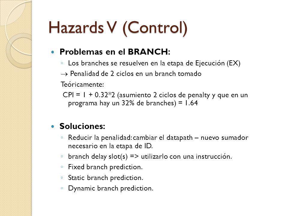 Hazards V (Control) Problemas en el BRANCH: Los branches se resuelven en la etapa de Ejecución (EX) Penalidad de 2 ciclos en un branch tomado Teóricam