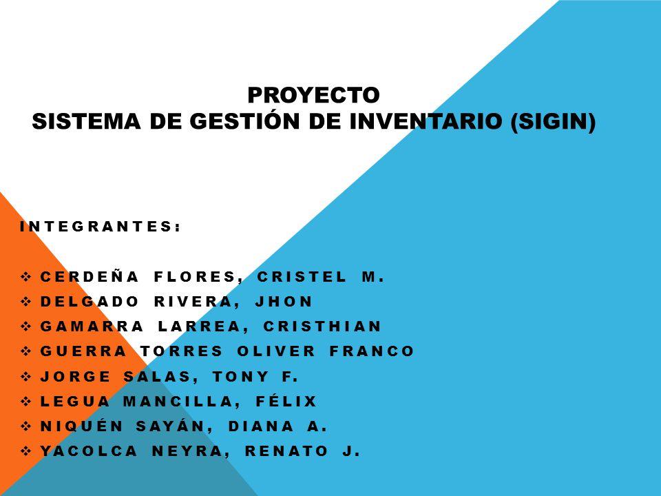 PROYECTO SISTEMA DE GESTIÓN DE INVENTARIO (SIGIN) INTEGRANTES: CERDEÑA FLORES, CRISTEL M. DELGADO RIVERA, JHON GAMARRA LARREA, CRISTHIAN GUERRA TORRES