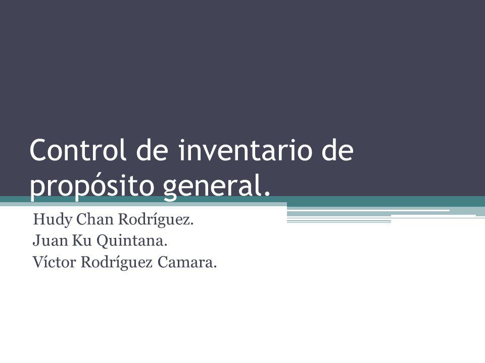 Control de inventario de propósito general. Hudy Chan Rodríguez. Juan Ku Quintana. Víctor Rodríguez Camara.