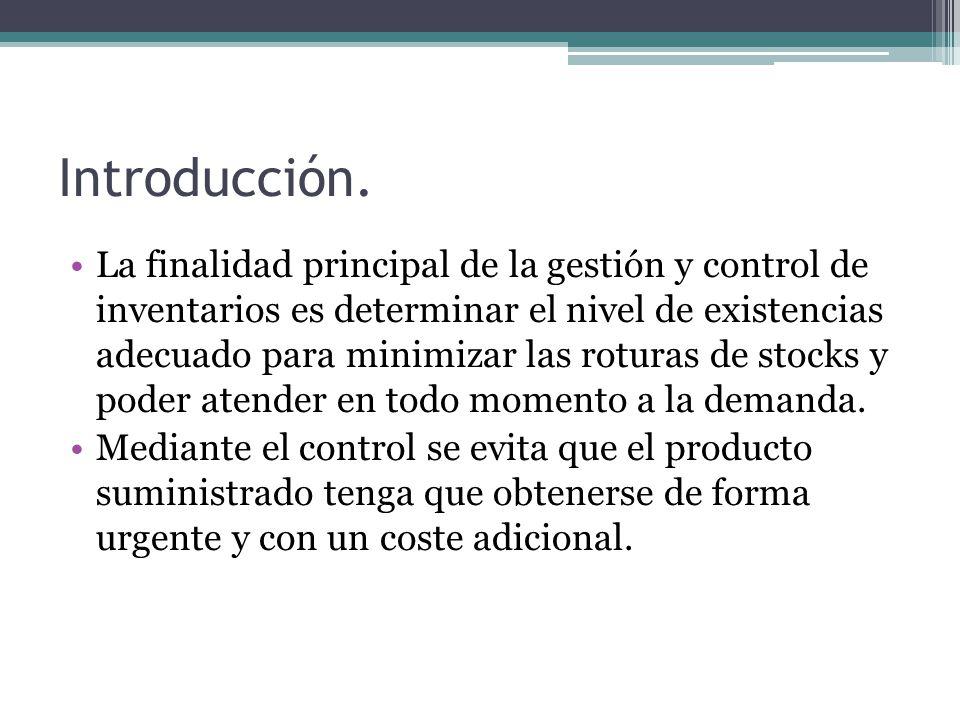 Introducción. La finalidad principal de la gestión y control de inventarios es determinar el nivel de existencias adecuado para minimizar las roturas