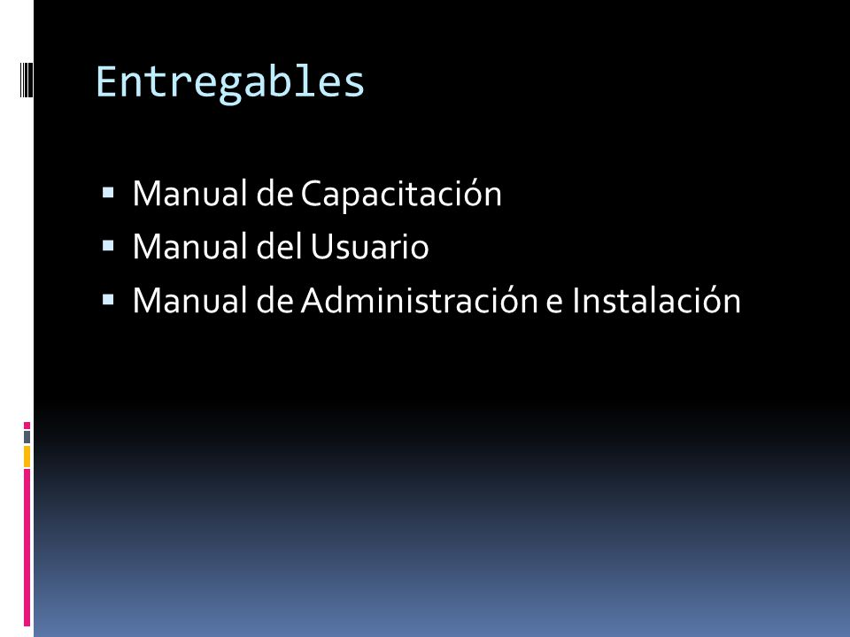 Entregables Manual de Capacitación Manual del Usuario Manual de Administración e Instalación