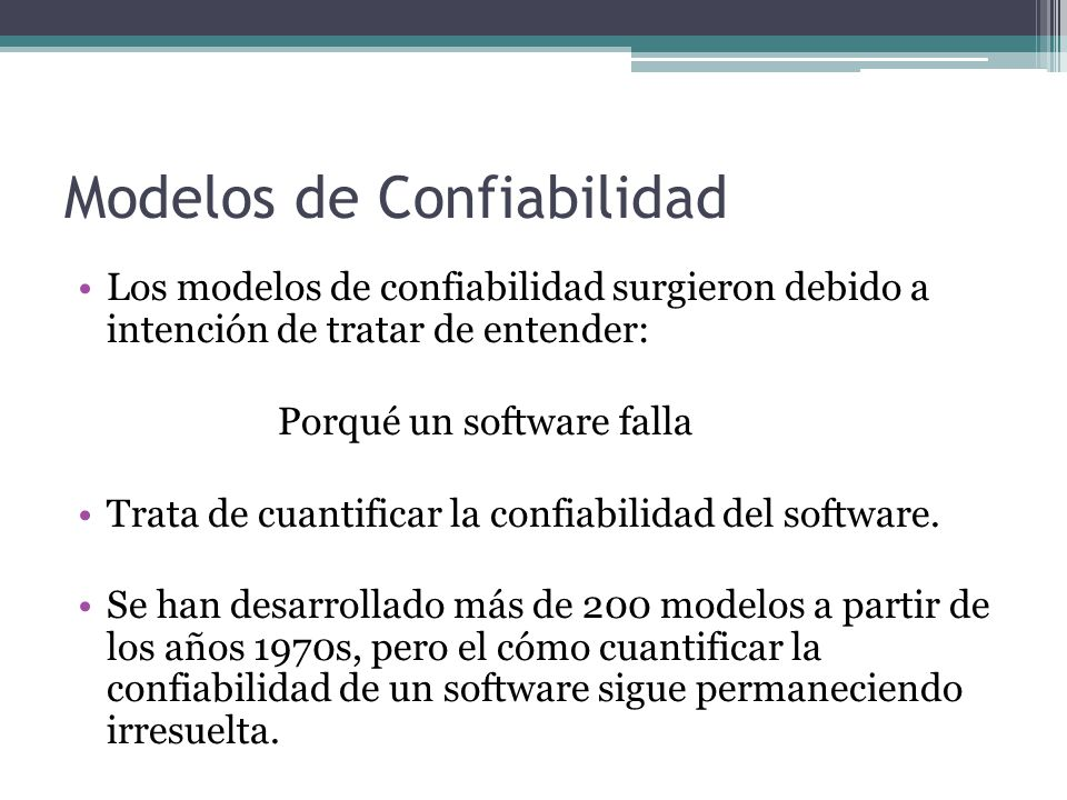 Modelos de Confiabilidad Los modelos de confiabilidad surgieron debido a intención de tratar de entender: Porqué un software falla Trata de cuantifica