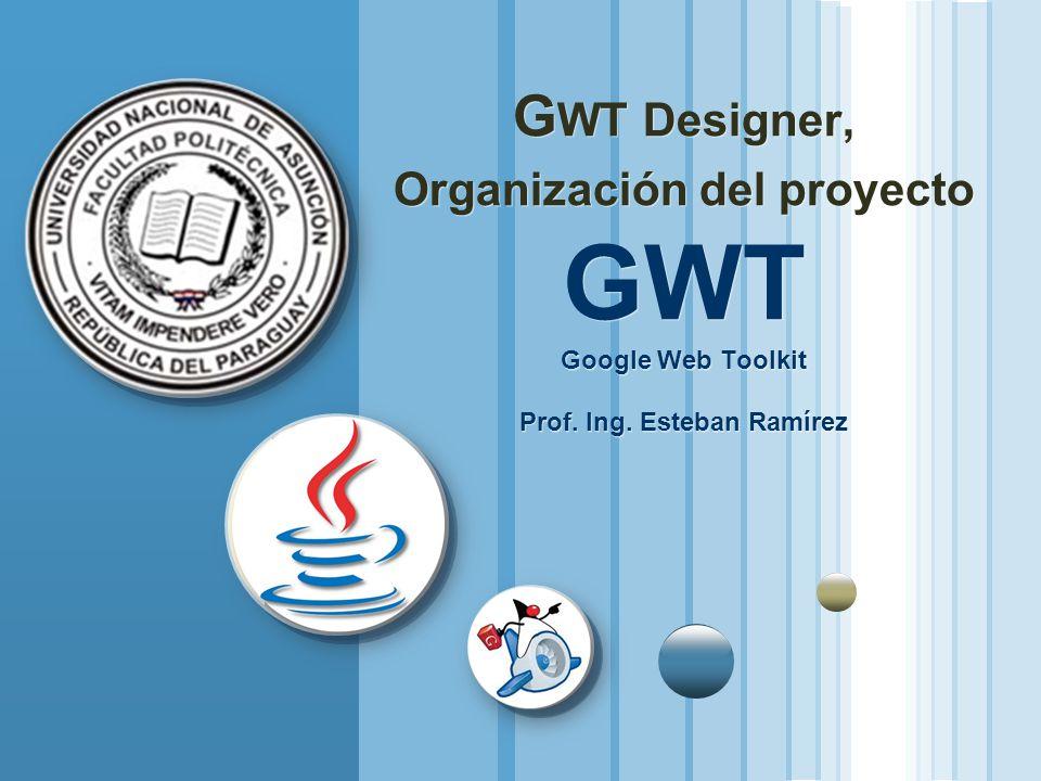 G WT Designer, Organización del proyecto GWT Google Web Toolkit Prof. Ing. Esteban Ramírez