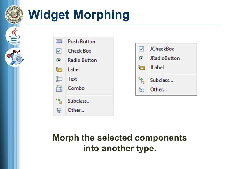 Widget Morphing Morph the selected components into another type.