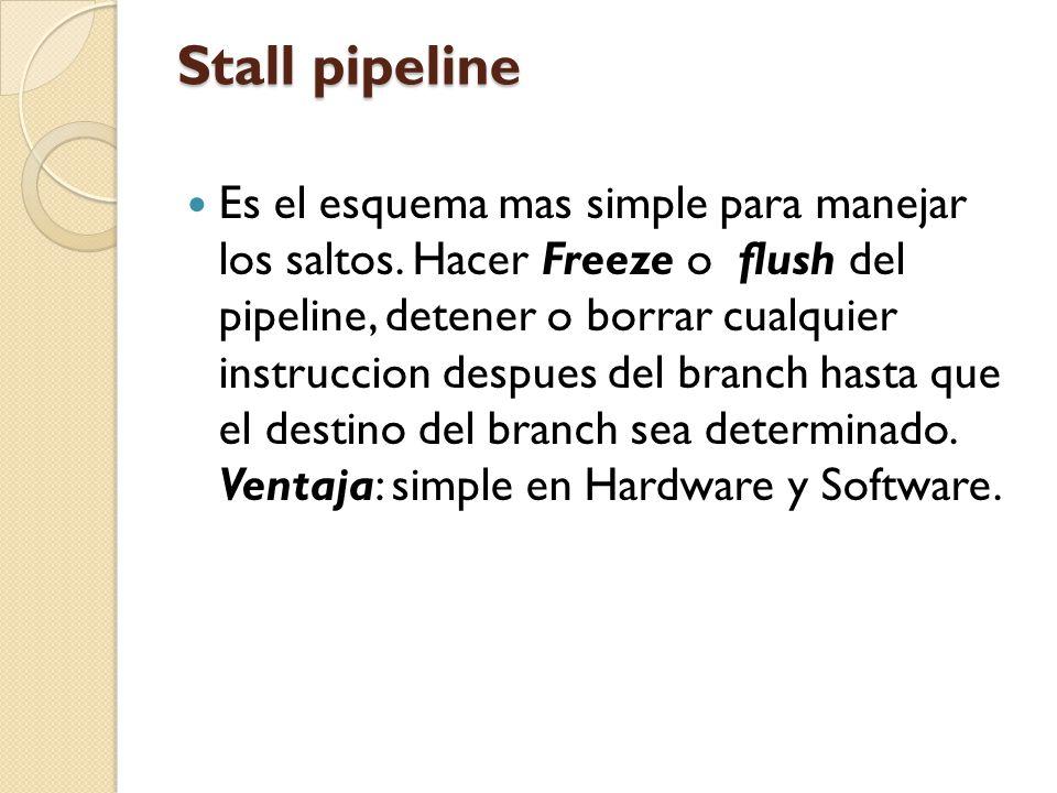 Stall pipeline Es el esquema mas simple para manejar los saltos. Hacer Freeze o flush del pipeline, detener o borrar cualquier instruccion despues del