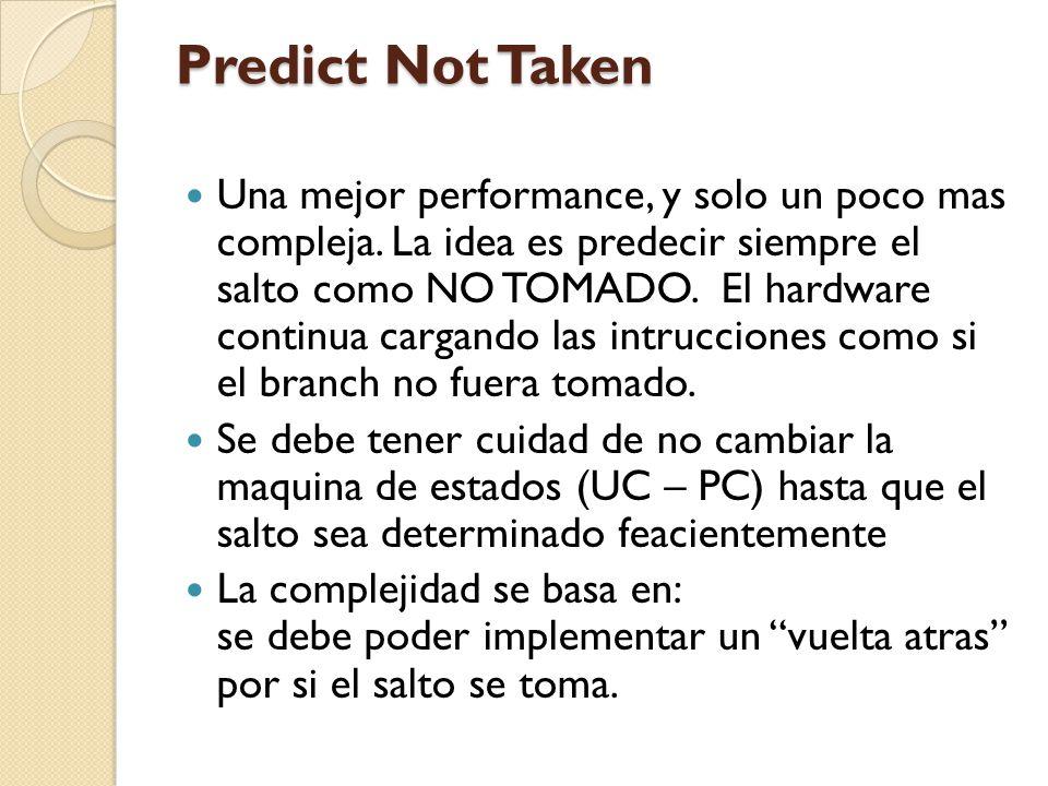 Predict Not Taken Una mejor performance, y solo un poco mas compleja. La idea es predecir siempre el salto como NO TOMADO. El hardware continua cargan