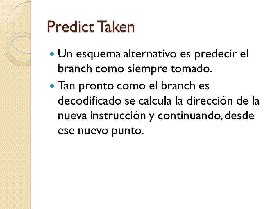 Predict Taken Un esquema alternativo es predecir el branch como siempre tomado. Tan pronto como el branch es decodificado se calcula la dirección de l
