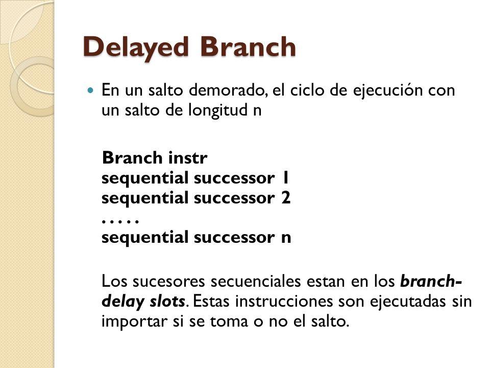 Delayed Branch En un salto demorado, el ciclo de ejecución con un salto de longitud n Branch instr sequential successor 1 sequential successor 2.....