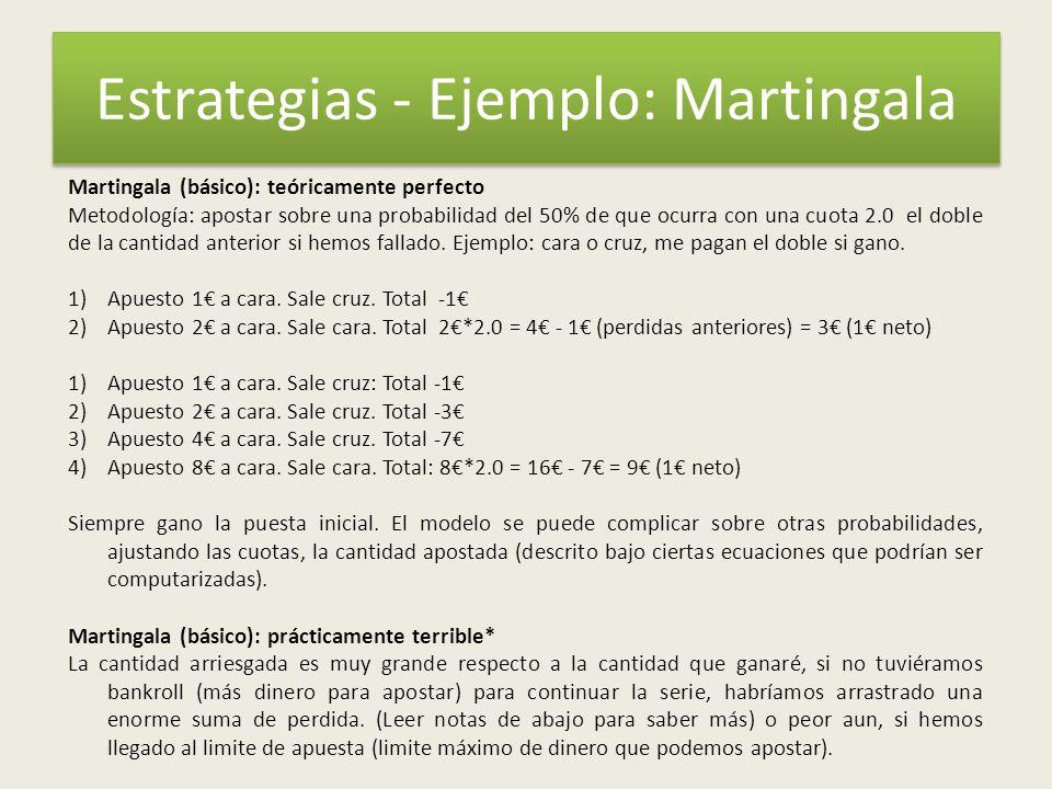 Estrategias - Ejemplo: Martingala Martingala (básico): teóricamente perfecto Metodología: apostar sobre una probabilidad del 50% de que ocurra con una cuota 2.0 el doble de la cantidad anterior si hemos fallado.