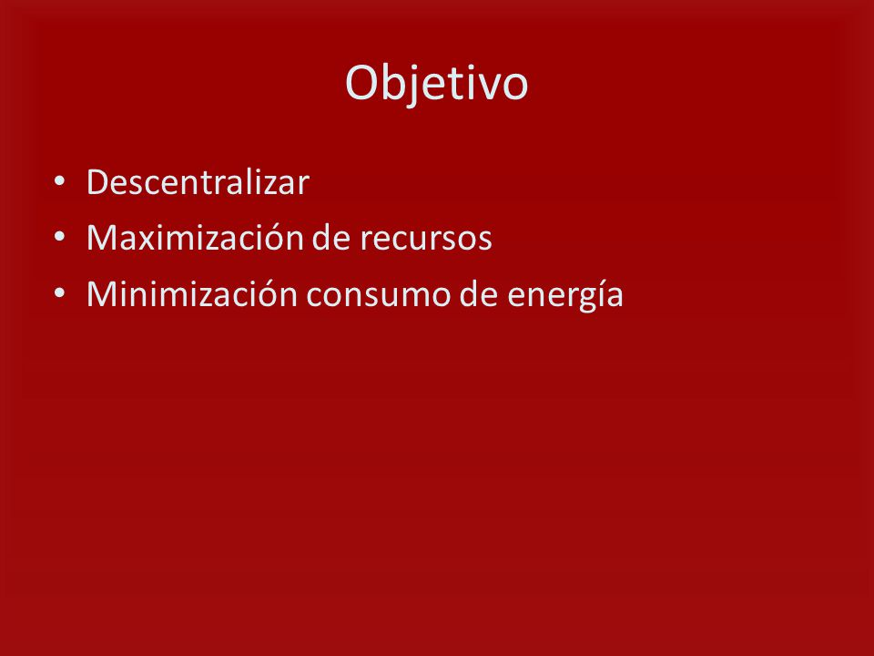 Objetivo Descentralizar Maximización de recursos Minimización consumo de energía