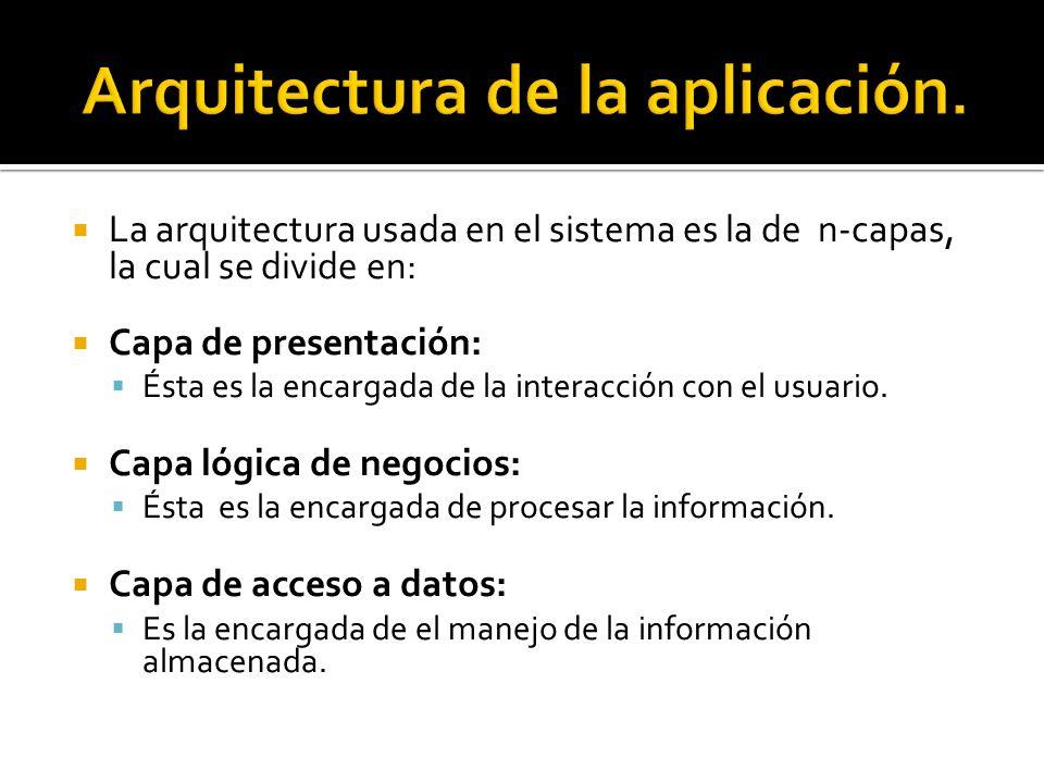 La arquitectura usada en el sistema es la de n-capas, la cual se divide en: Capa de presentación: Ésta es la encargada de la interacción con el usuario.