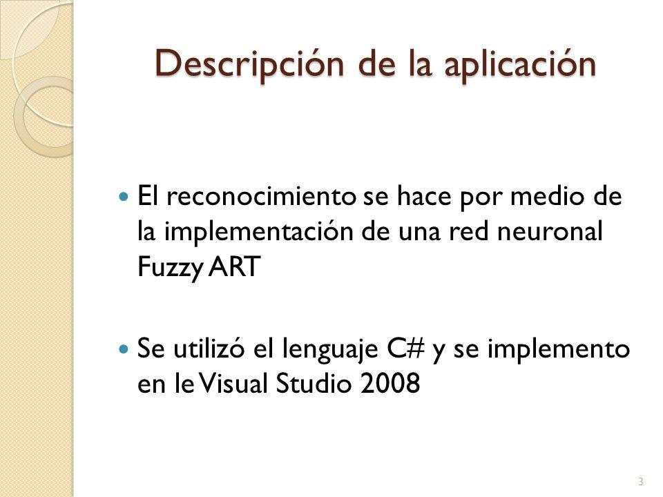Descripción de la aplicación El reconocimiento se hace por medio de la implementación de una red neuronal Fuzzy ART Se utilizó el lenguaje C# y se imp