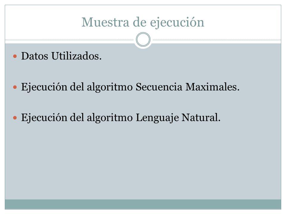 Muestra de ejecución Datos Utilizados. Ejecución del algoritmo Secuencia Maximales. Ejecución del algoritmo Lenguaje Natural.