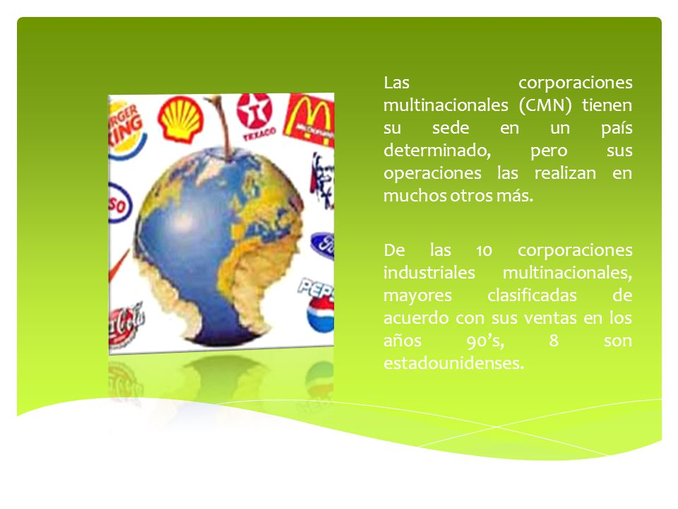 Las corporaciones multinacionales (CMN) tienen su sede en un país determinado, pero sus operaciones las realizan en muchos otros más. De las 10 corpor