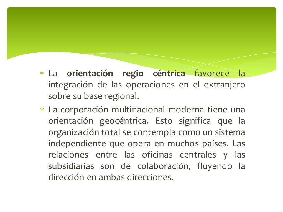 La orientación regio céntrica favorece la integración de las operaciones en el extranjero sobre su base regional. La corporación multinacional moderna