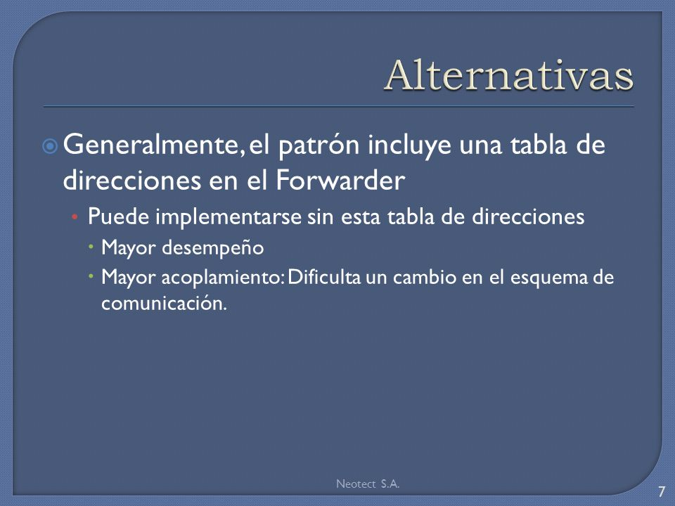Generalmente, el patrón incluye una tabla de direcciones en el Forwarder Puede implementarse sin esta tabla de direcciones Mayor desempeño Mayor acoplamiento: Dificulta un cambio en el esquema de comunicación.