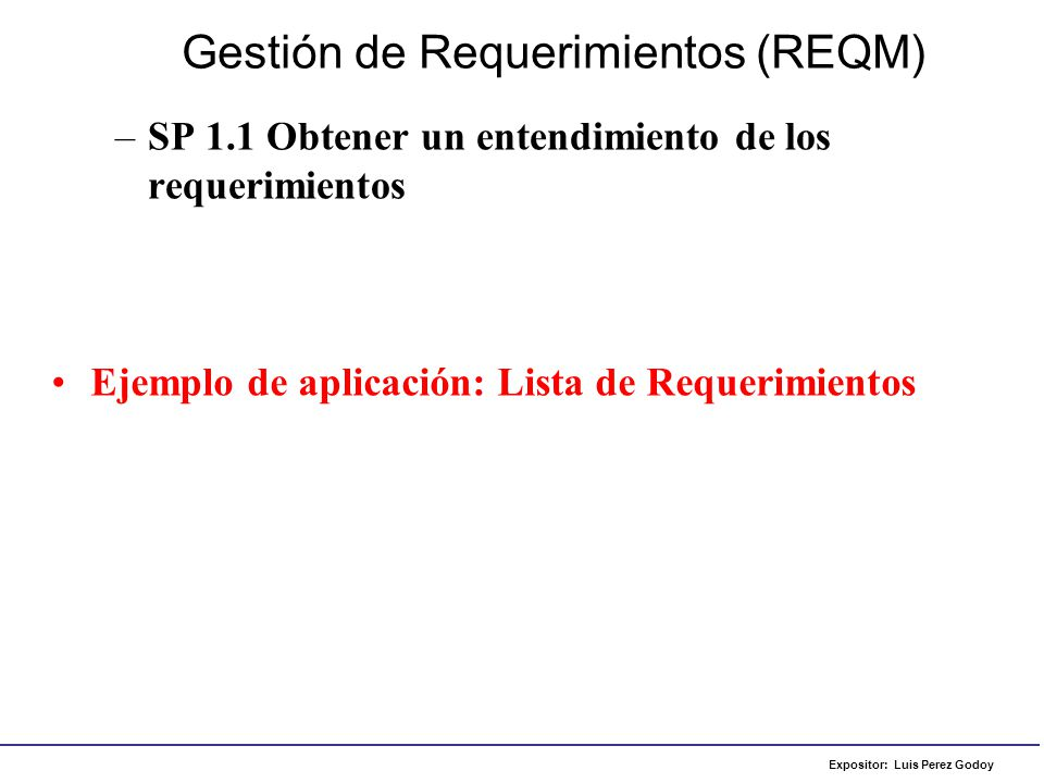 Expositor: Luis Perez Godoy –SP 1.2 Obtener compromiso de los participantes/interesados acerca de los requerimientos Gestión de Requerimientos (REQM) Ejemplo de aplicación: Acta de reunión – Lista de requerimientos aceptada
