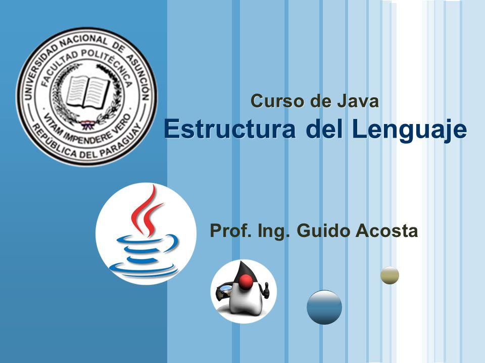 Curso de Java Estructura del Lenguaje Prof. Ing. Guido Acosta