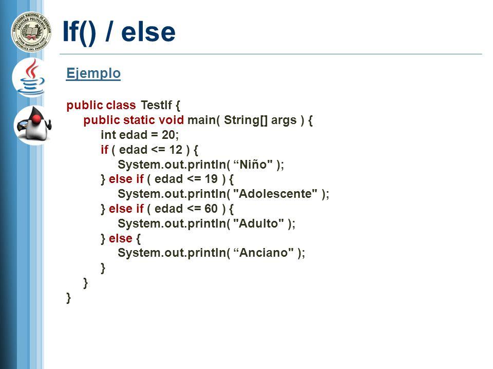 If() / else Ejemplo public class TestIf { public static void main( String[] args ) { int edad = 20; if ( edad <= 12 ) { System.out.println( Niño