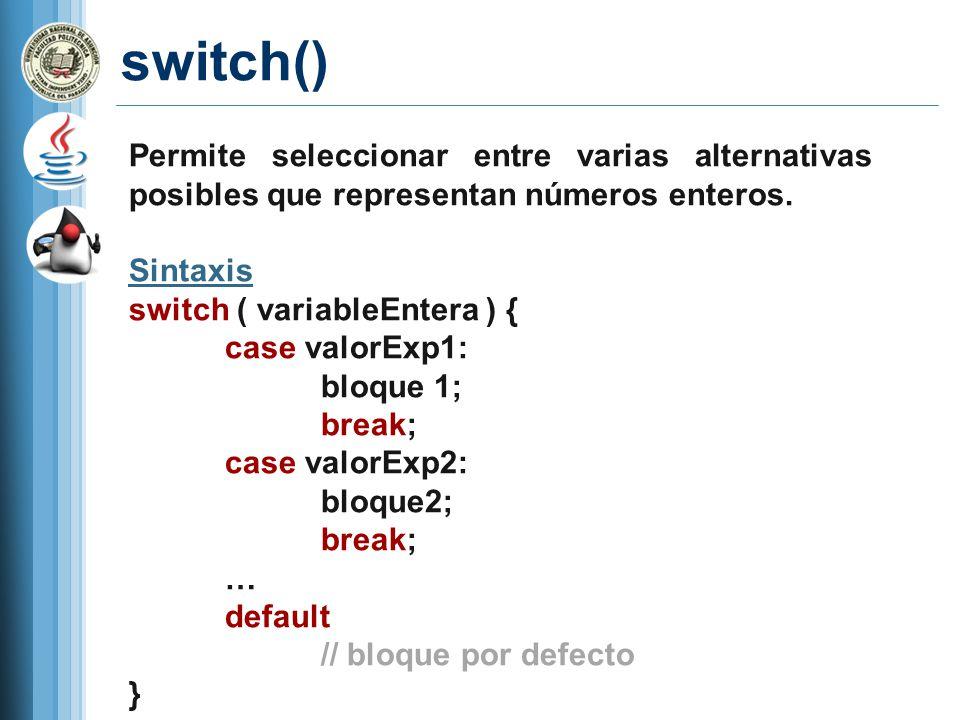 switch() Permite seleccionar entre varias alternativas posibles que representan números enteros. Sintaxis switch ( variableEntera ) { case valorExp1: