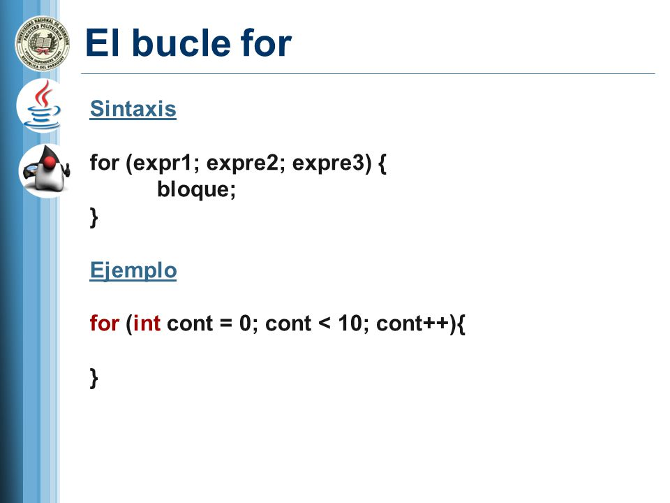 El bucle for Sintaxis for (expr1; expre2; expre3) { bloque; } Ejemplo for (int cont = 0; cont < 10; cont++){ }