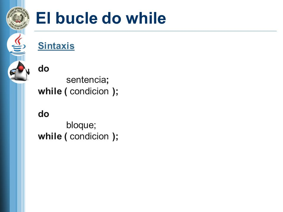 El bucle do while Sintaxis do sentencia; while ( condicion ); do bloque; while ( condicion );