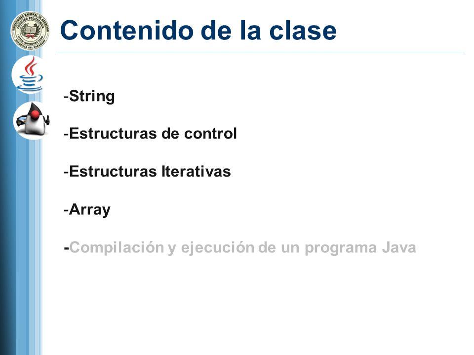 Contenido de la clase -String -Estructuras de control -Estructuras Iterativas -Array -Compilación y ejecución de un programa Java
