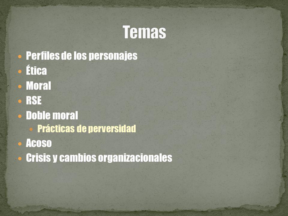 Perfiles de los personajes Ética Moral RSE Doble moral Prácticas de perversidad Acoso Crisis y cambios organizacionales