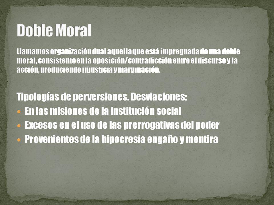 Llamamos organización dual aquella que está impregnada de una doble moral, consistente en la oposición/contradicción entre el discurso y la acción, pr