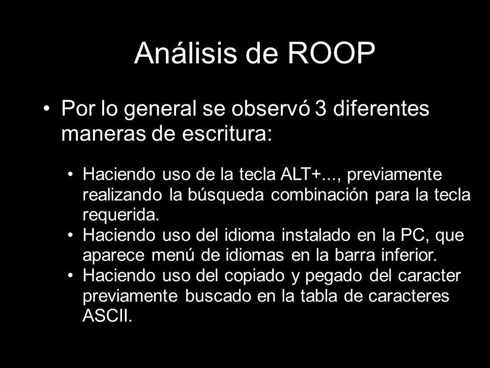 Análisis de ROOP Por lo general se observó 3 diferentes maneras de escritura: Haciendo uso de la tecla ALT+..., previamente realizando la búsqueda combinación para la tecla requerida.