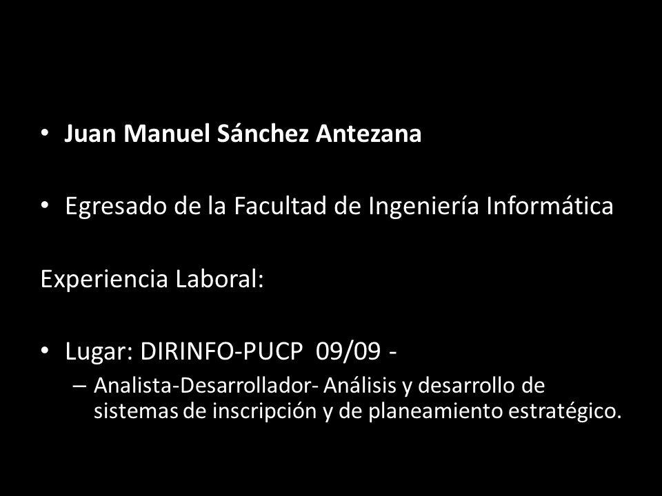 Juan Manuel Sánchez Antezana Egresado de la Facultad de Ingeniería Informática Experiencia Laboral: Lugar: DIRINFO-PUCP 09/09 - – Analista-Desarrollador- Análisis y desarrollo de sistemas de inscripción y de planeamiento estratégico.