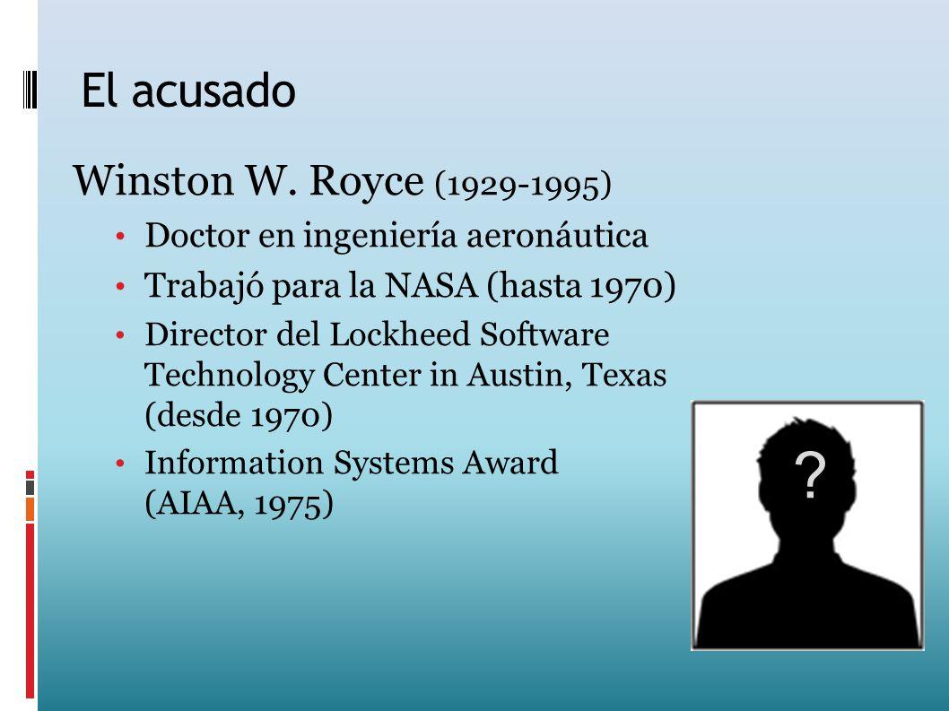 El acusado Winston W. Royce (1929-1995) Doctor en ingeniería aeronáutica Trabajó para la NASA (hasta 1970) Director del Lockheed Software Technology C