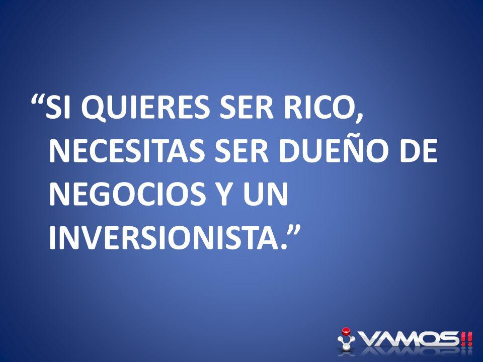 SI QUIERES SER RICO, NECESITAS SER DUEÑO DE NEGOCIOS Y UN INVERSIONISTA.