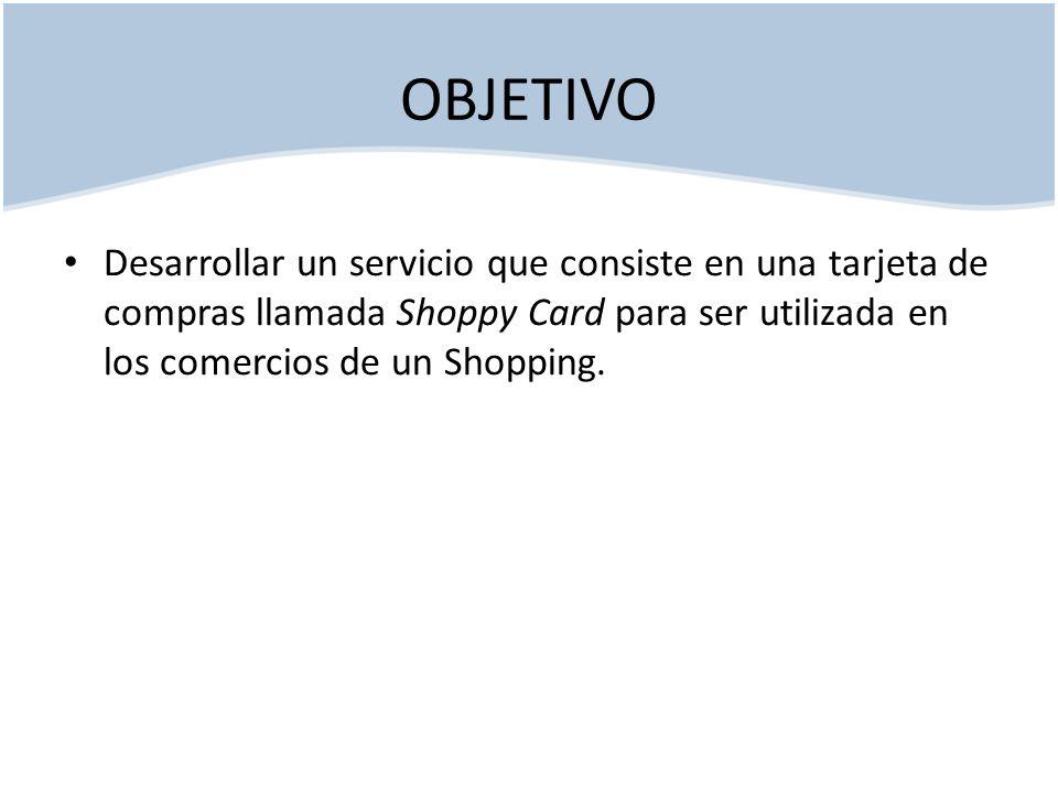 OBJETIVO Desarrollar un servicio que consiste en una tarjeta de compras llamada Shoppy Card para ser utilizada en los comercios de un Shopping.