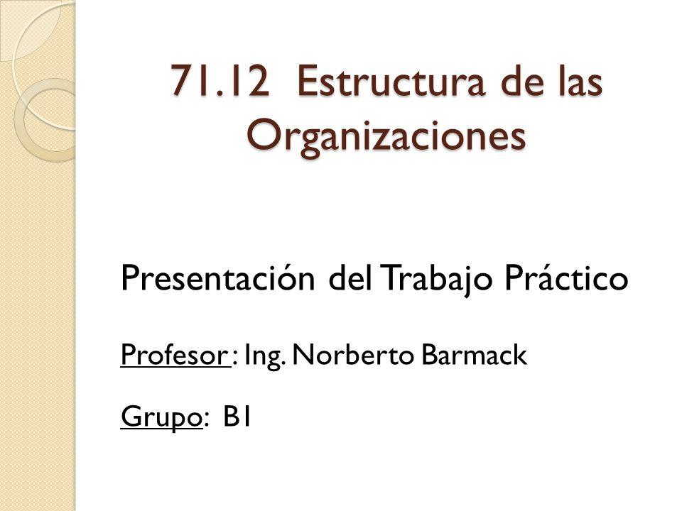 71.12 Estructura de las Organizaciones Presentación del Trabajo Práctico Profesor : Ing. Norberto Barmack Grupo: B1
